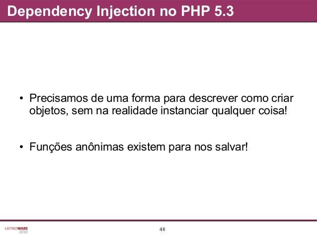 48 Dependency Injection no PHP 5.3 ● Precisamos de uma forma para descrever como criar objetos, sem na realidade instancia...