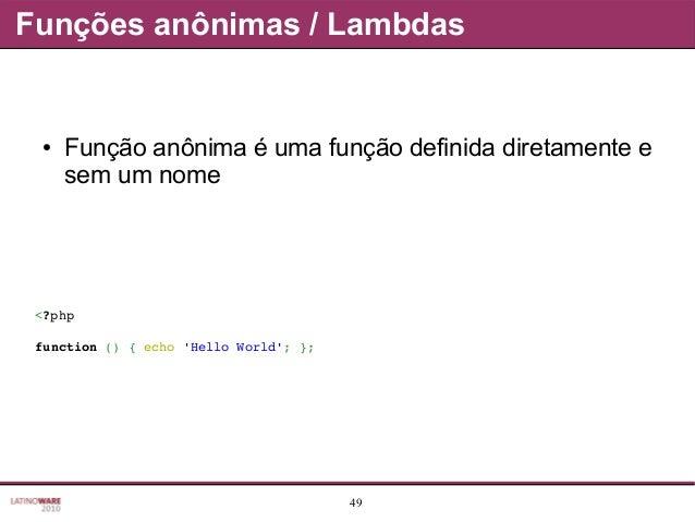 49 Funções anônimas / Lambdas ● Função anônima é uma função definida diretamente e sem um nome <?php function(){echo'H...