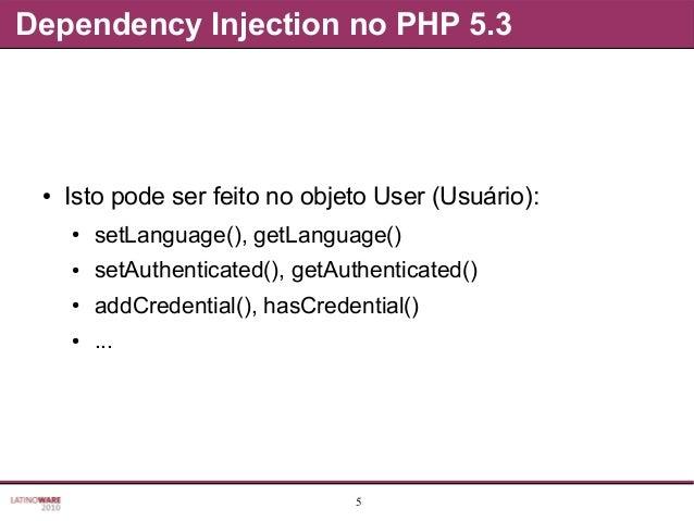 5 Dependency Injection no PHP 5.3 ● Isto pode ser feito no objeto User (Usuário): ● setLanguage(), getLanguage() ● setAuth...