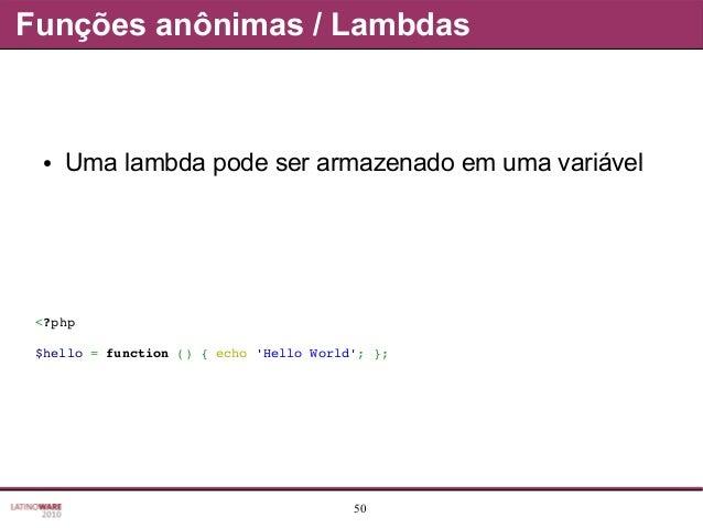 50 Funções anônimas / Lambdas ● Uma lambda pode ser armazenado em uma variável <?php $hello=function(){echo'HelloWo...