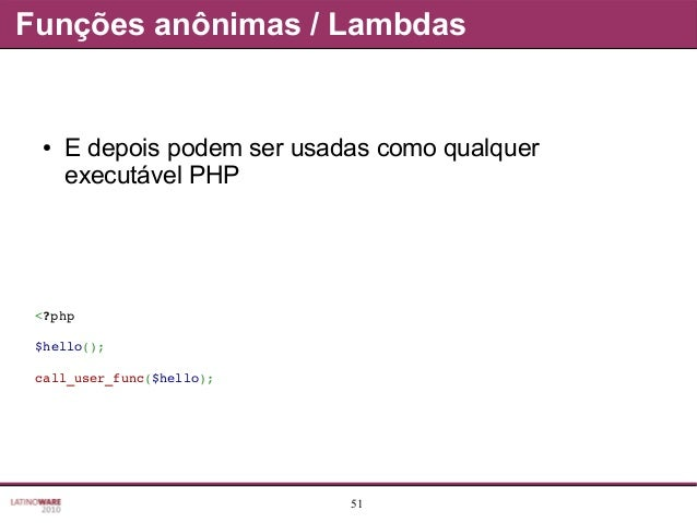 51 Funções anônimas / Lambdas ● E depois podem ser usadas como qualquer executável PHP <?php $hello(); call_user_func($hel...
