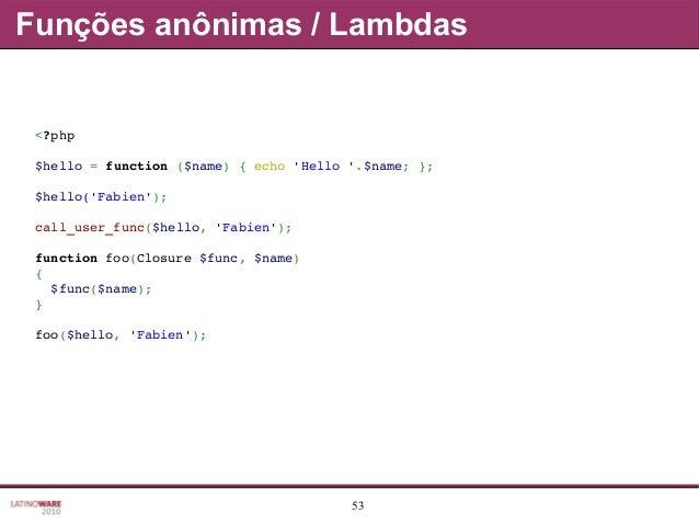 53 Funções anônimas / Lambdas <?php $hello=function($name){echo'Hello'.$name;}; $hello('Fabien'); call_user_func($...