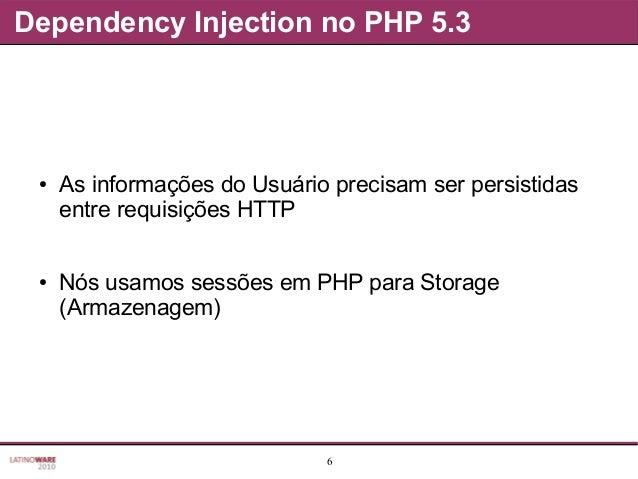 6 Dependency Injection no PHP 5.3 ● As informações do Usuário precisam ser persistidas entre requisições HTTP ● Nós usamos...
