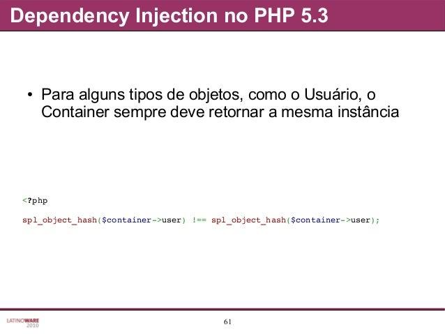61 Dependency Injection no PHP 5.3 ● Para alguns tipos de objetos, como o Usuário, o Container sempre deve retornar a mesm...