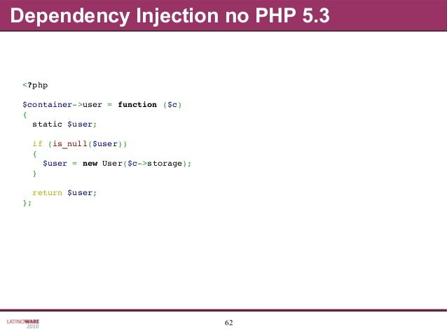 62 Dependency Injection no PHP 5.3 <?php $container>user=function($c) { static$user; if(is_null($user)) { ...