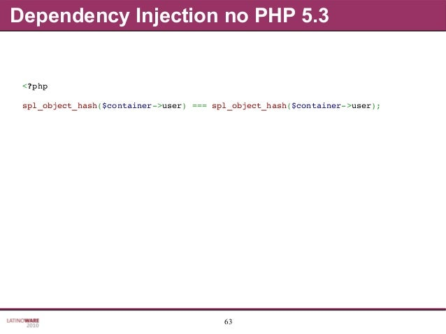 63 Dependency Injection no PHP 5.3 <?php spl_object_hash($container>user)===spl_object_hash($container>user);