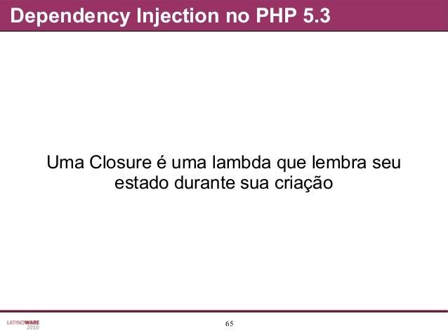 65 Dependency Injection no PHP 5.3 Uma Closure é uma lambda que lembra seu estado durante sua criação