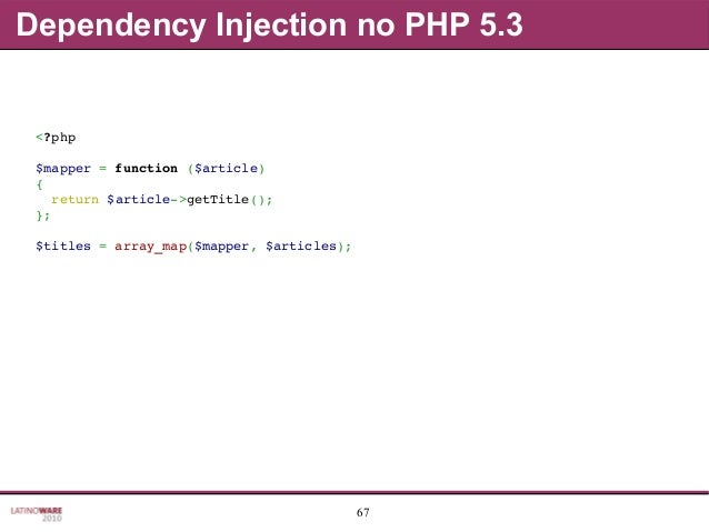 67 Dependency Injection no PHP 5.3 <?php $mapper=function($article) { return$article>getTitle(); }; $titles=array...