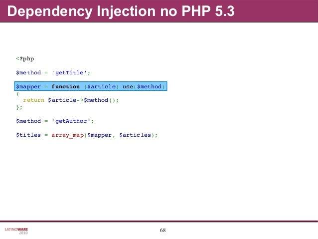 68 Dependency Injection no PHP 5.3 <?php $method='getTitle'; $mapper=function($article)use($method) { return$arti...