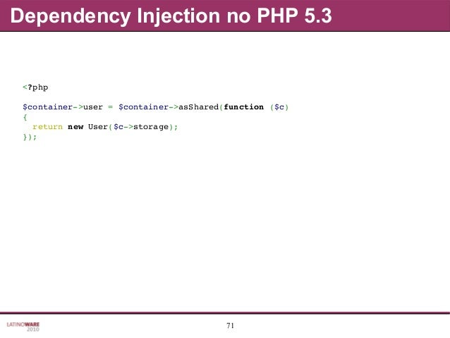 71 Dependency Injection no PHP 5.3 <?php $container>user=$container>asShared(function($c) { returnnewUser($c>sto...