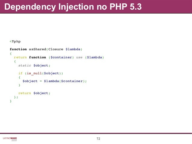 72 Dependency Injection no PHP 5.3 <?php functionasShared(Closure$lambda) { returnfunction($container)use($lambda)...