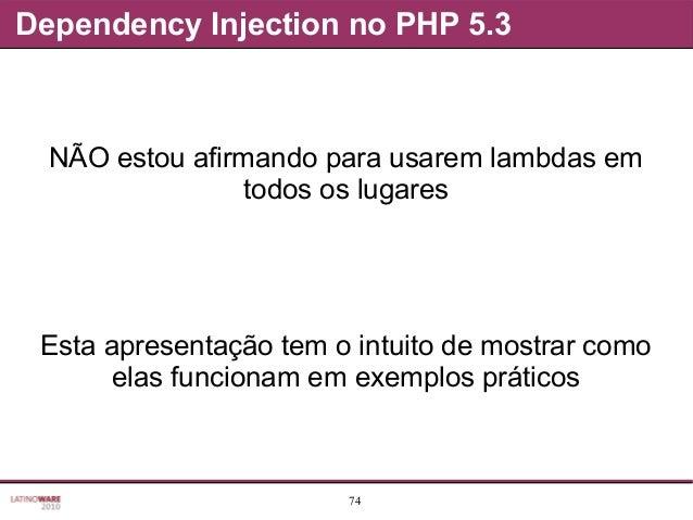 74 Dependency Injection no PHP 5.3 NÃO estou afirmando para usarem lambdas em todos os lugares Esta apresentação tem o int...