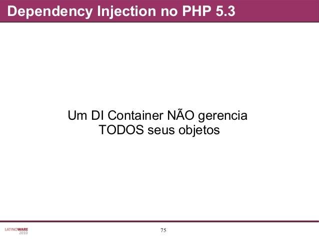 75 Dependency Injection no PHP 5.3 Um DI Container NÃO gerencia TODOS seus objetos