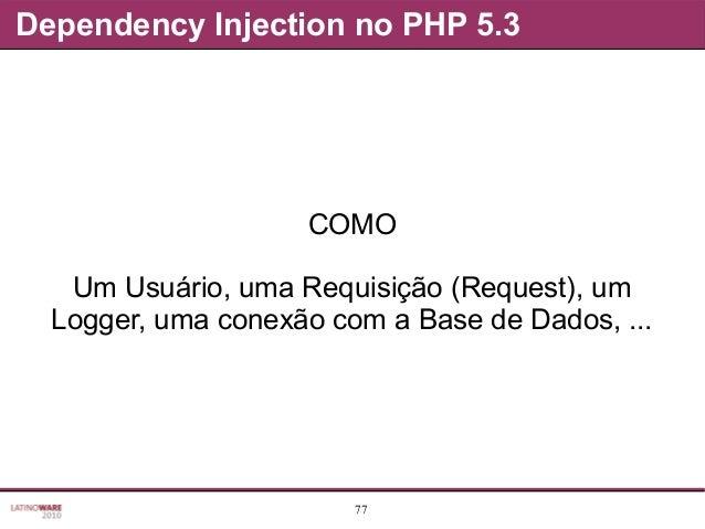 77 Dependency Injection no PHP 5.3 COMO Um Usuário, uma Requisição (Request), um Logger, uma conexão com a Base de Dados, ...