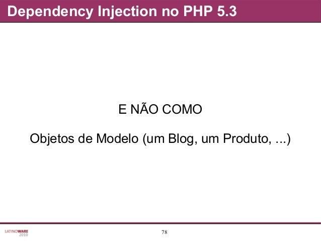 78 Dependency Injection no PHP 5.3 E NÃO COMO Objetos de Modelo (um Blog, um Produto, ...)