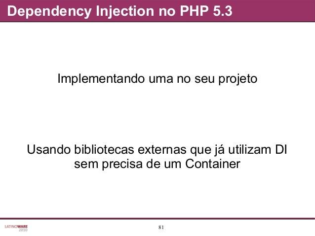 81 Dependency Injection no PHP 5.3 Implementando uma no seu projeto Usando bibliotecas externas que já utilizam DI sem pre...