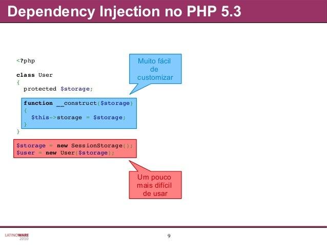 9 Dependency Injection no PHP 5.3 Muito fácil de customizar Um pouco mais difícil de usar <?php classUser { protected$...
