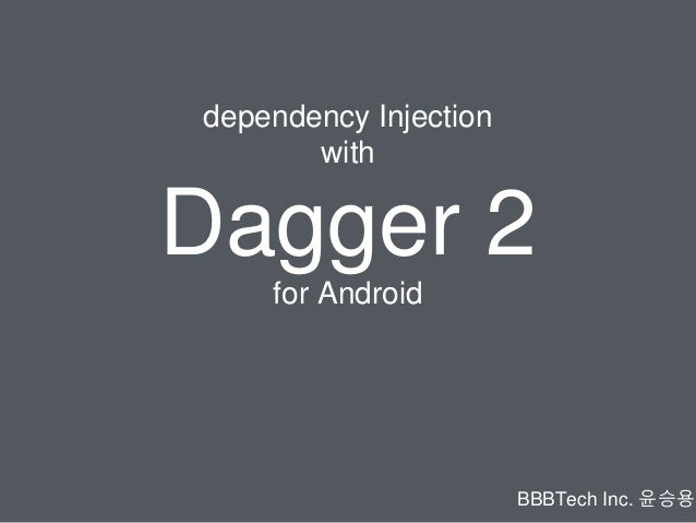 dependency Injection with Dagger 2 BBBTech Inc. 윤승용 for Android