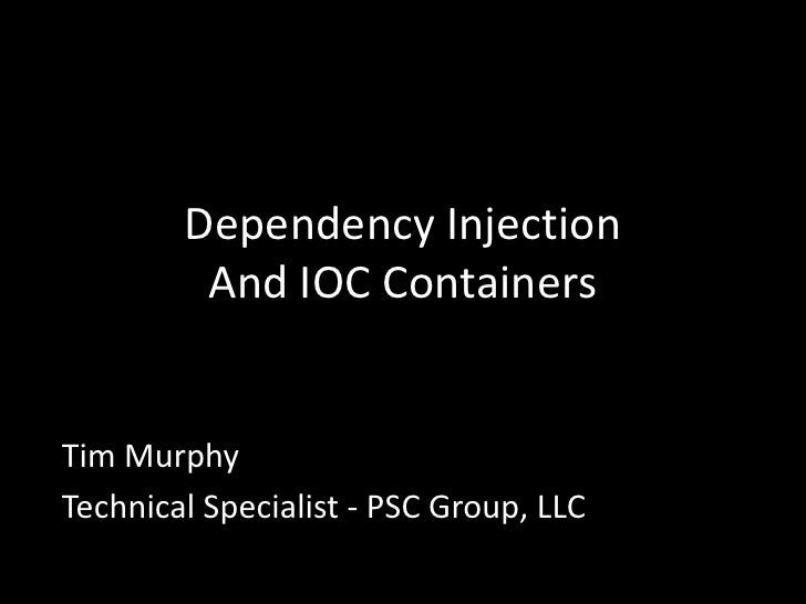 Dependency Injection And IOC Containers<br />Tim Murphy<br />Technical Specialist - PSC Group, LLC<br />