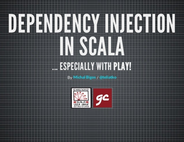 DEPENDENCY INJECTION IN SCALA ... ESPECIALLY WITH PLAY! By /Michal Bigos @teliatko