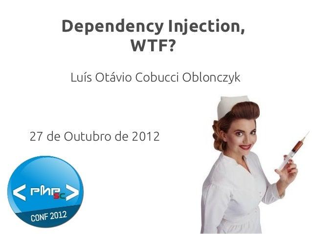Dependency Injection,            WTF?      Luís Otávio Cobucci Oblonczyk27 de Outubro de 2012