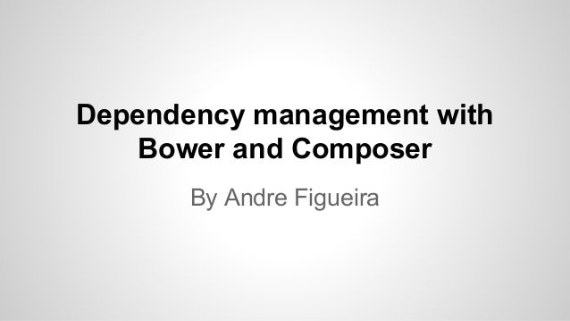 Dependency management with  Bower and Composer  By Andre Figueira