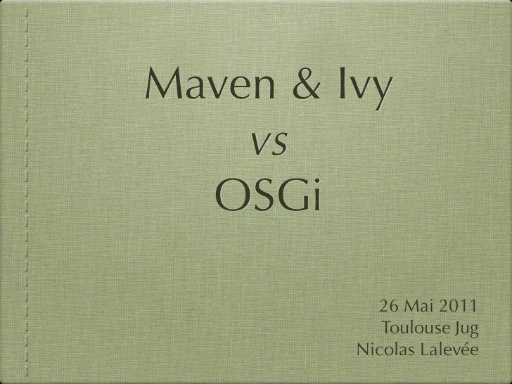 Maven & Ivy    vs  OSGi           26 Mai 2011            Toulouse Jug         Nicolas Lalevée