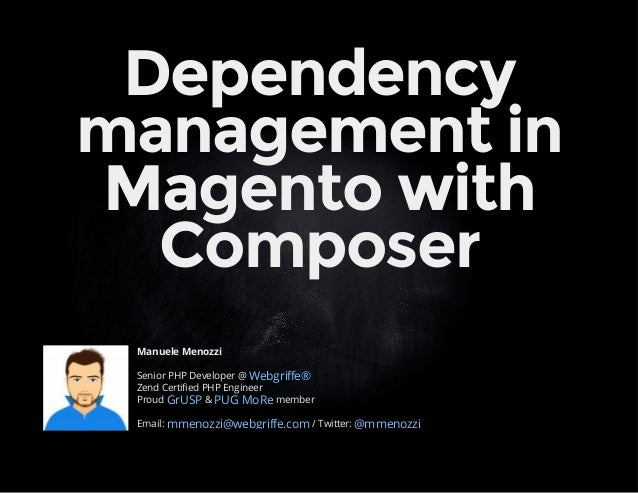 Dependency  management in  Magento with  Composer  Manuele Menozzi  Senior PHP Developer @  Webgriffe®  Zend Certified PHP...