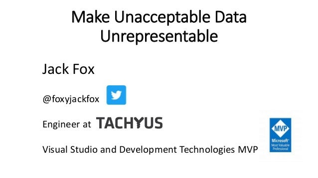 Make Unacceptable Data Unrepresentable Jack Fox @foxyjackfox Engineer at Visual Studio and Development Technologies MVP