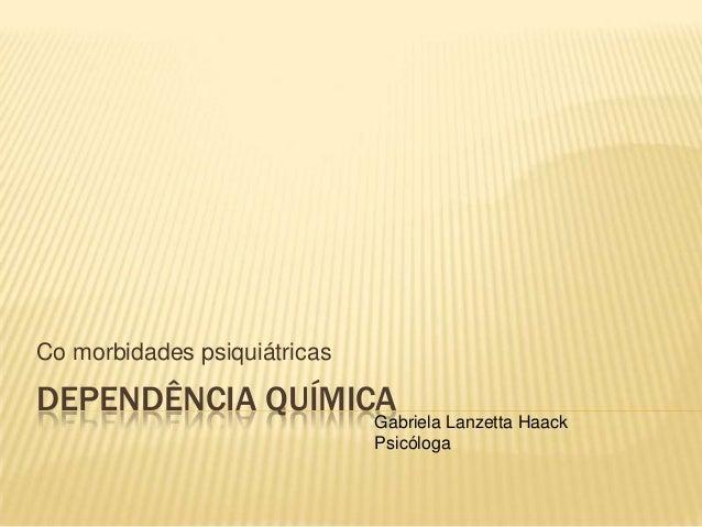 DEPENDÊNCIA QUÍMICACo morbidades psiquiátricasGabriela Lanzetta HaackPsicóloga