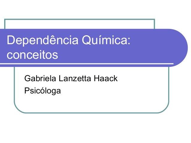 Dependência Química:conceitosGabriela Lanzetta HaackPsicóloga