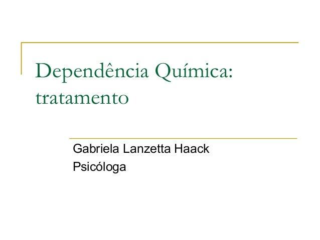 Dependência Química:tratamento   Gabriela Lanzetta Haack   Psicóloga