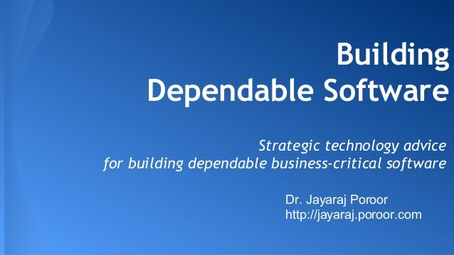 Building  Dependable Software  Strategic technology advice  for building dependable business-critical software  Dr. Jayara...