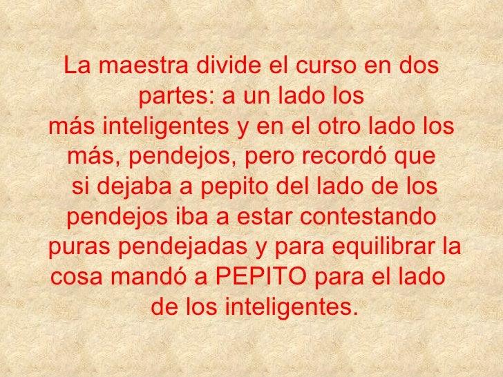 La maestra divide el curso en dos          partes: a un lado los más inteligentes y en el otro lado los  más, pendejos, pe...