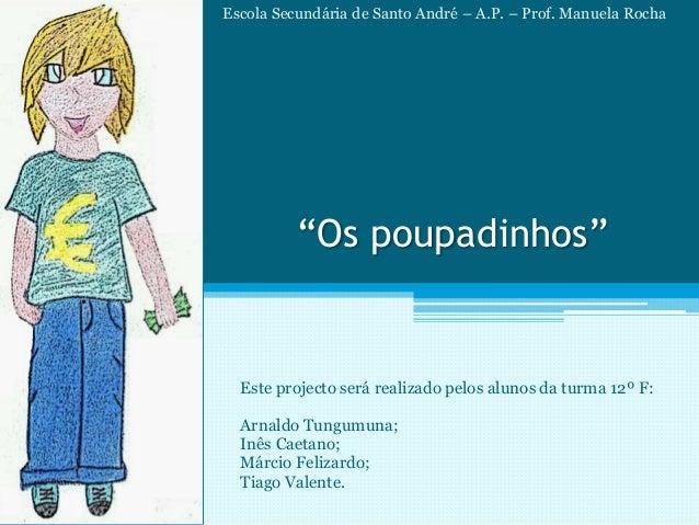 """""""Os poupadinhos"""" Este projecto será realizado pelos alunos da turma 12º F: Arnaldo Tungumuna; Inês Caetano; Márcio Felizar..."""