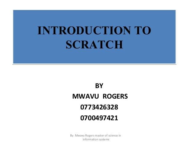 INTRODUCTION TO SCRATCH INTRODUCTION TO SCRATCH BY MWAVU ROGERS 0773426328 0700497421 By Mwavu Rogers master of science in...