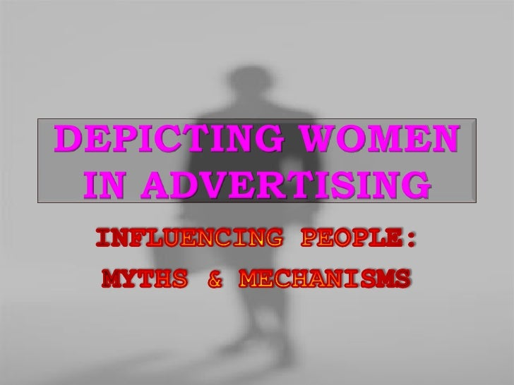 DEPICTING WOMEN IN ADVERTISING<br />INFLUENCING PEOPLE:<br />MYTHS & MECHANISMS<br />