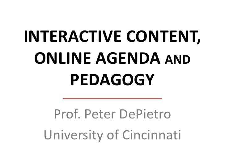 INTERACTIVE CONTENT, ONLINE AGENDA AND     PEDAGOGY   Prof. Peter DePietro  University of Cincinnati