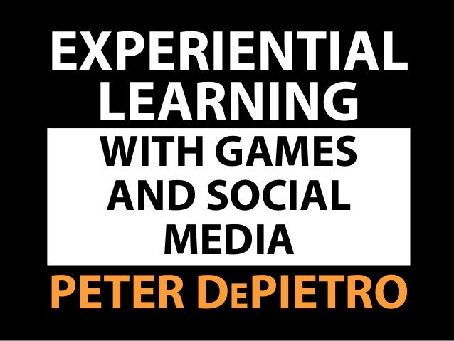 EXPERIENTIAL LEARNING PETER DEPIETRO WITH GAMES AND SOCIAL MEDIA