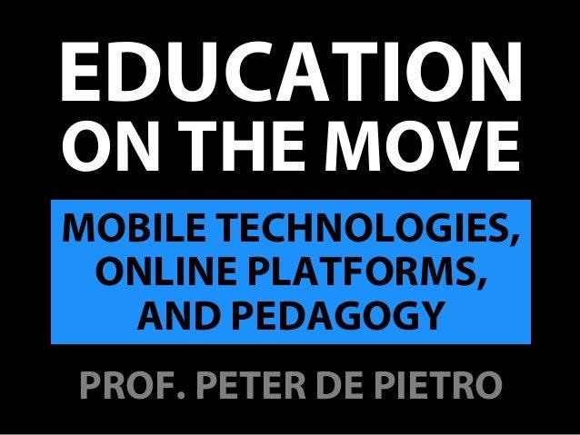 ON THE MOVE EDUCATION MOBILE TECHNOLOGIES, ONLINE PLATFORMS, AND PEDAGOGY PROF. PETER DE PIETRO