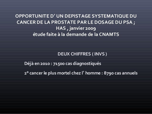 OPPORTUNITE D' UN DEPISTAGE SYSTEMATIQUE DU CANCER DE LA PROSTATE PAR LE DOSAGE DU PSA ; HAS , janvier 2009 étude faite à ...