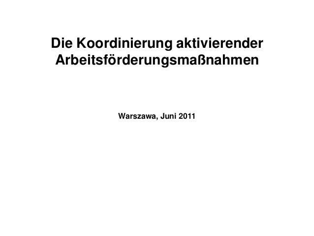Die Koordinierung aktivierenderArbeitsförderungsmaßnahmen         Warszawa, Juni 2011