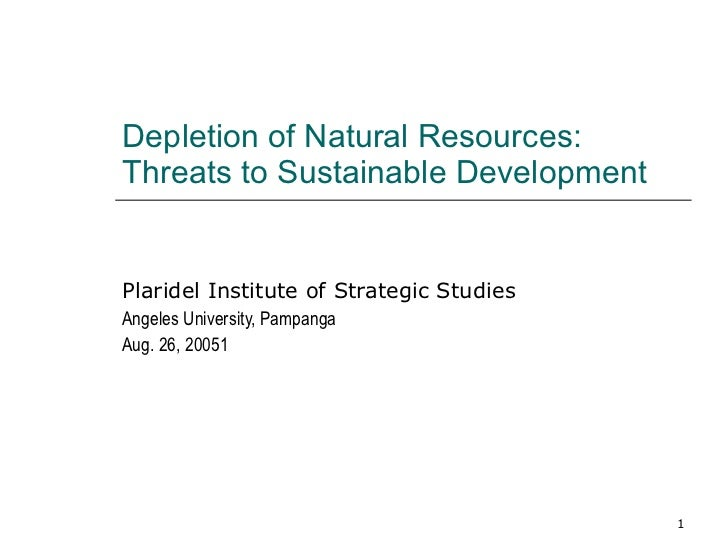 Depletion of Natural Resources:  Threats to Sustainable Development Plaridel Institute of Strategic Studies Angeles Univer...