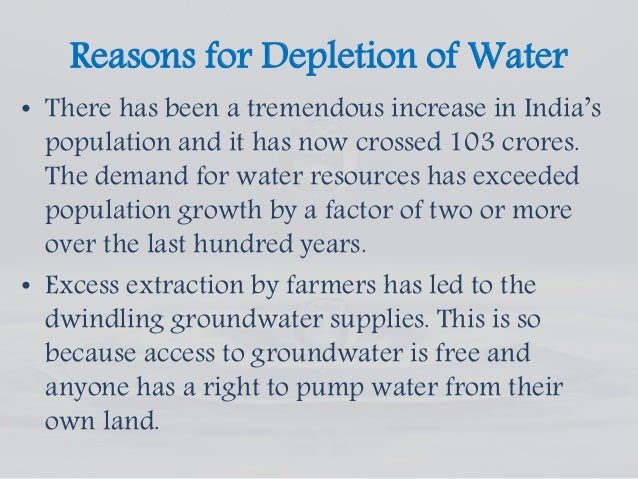 water resource depletion The depletion of water resources is more acute than the oil depletion 70% of the remaining freshwater is used in agriculture, 20% in industry, and only 10% is used for human consumption causes: increased use in agriculture, irrigation, rising temperatures, etc.