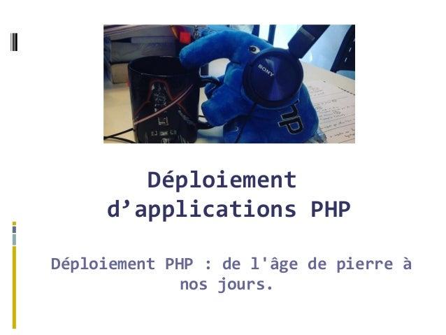 Déploiement d'applications PHP Déploiement PHP : de l'âge de pierre à nos jours.