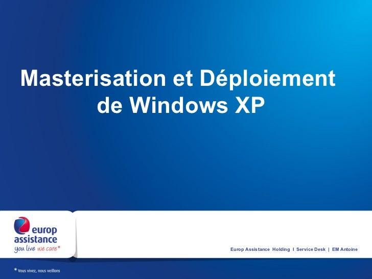 Masterisation et Déploiement      de Windows XP                  Europ Assistance Holding I Service Desk | EM Antoine