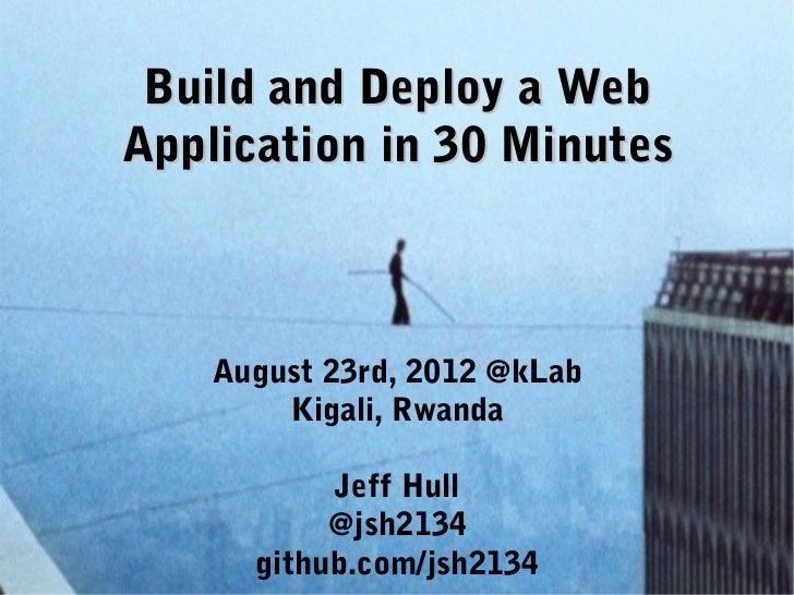 Build and Deploy a WebApplication in 30 Minutes    August 23rd, 2012 @kLab        Kigali, Rwanda           Jeff Hull      ...