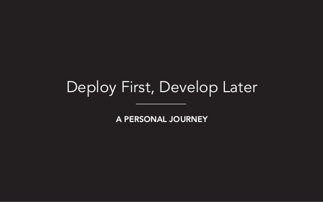 Deploy First, Develop Later A PERSONAL JOURNEY