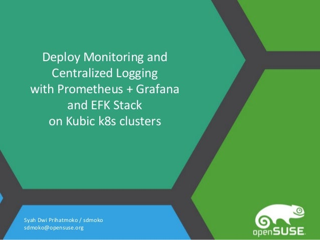 Deploy Monitoring and Centralized Logging with Prometheus + Grafana and EFK Stack on Kubic k8s clusters Syah Dwi Prihatmok...