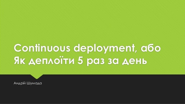 Continuous deployment, або Як деплоїти 5 раз за день Андрій Шумада